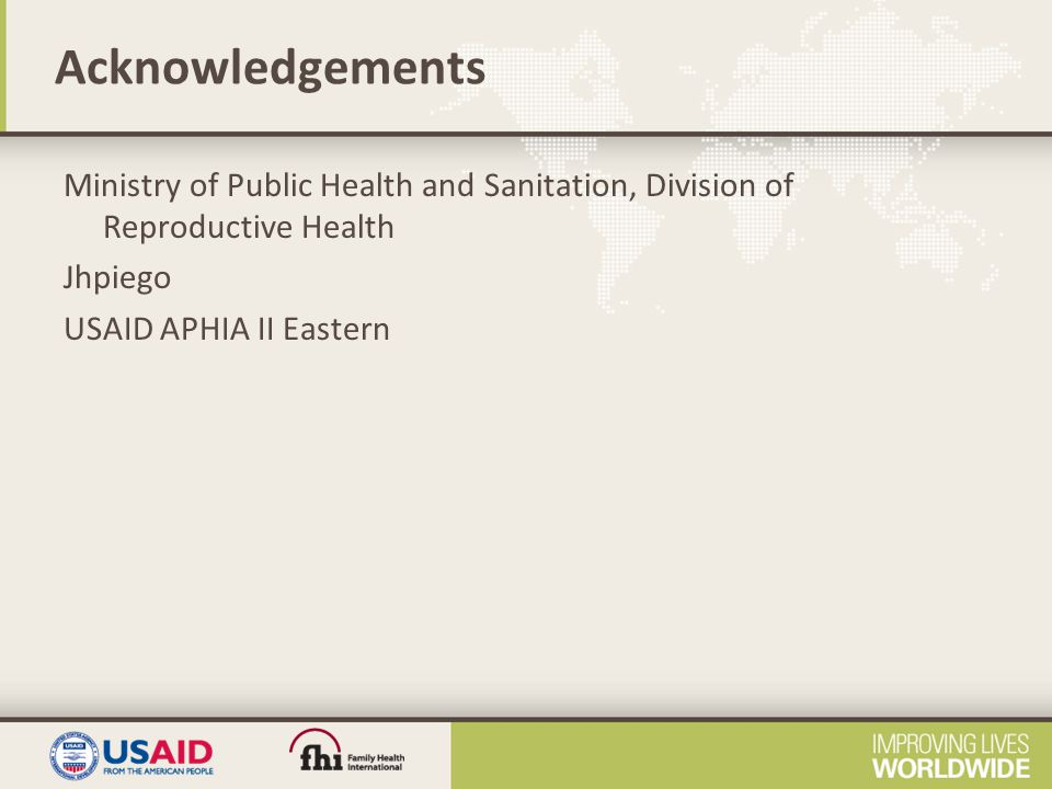 Acknowledgements Ministry of Public Health and Sanitation, Division of Reproductive Health Jhpiego USAID APHIA II Eastern
