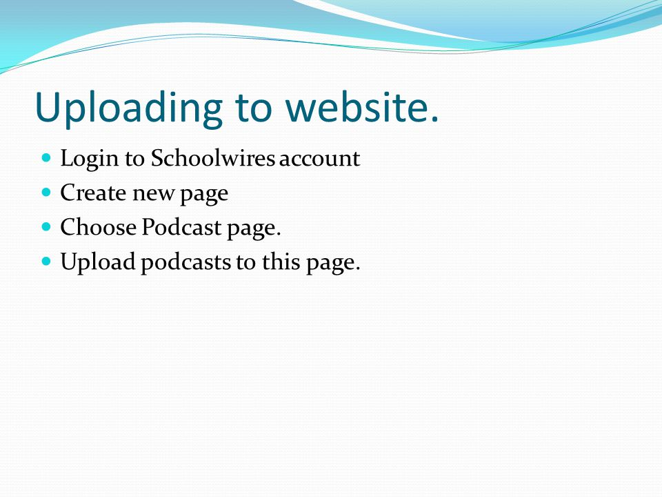 Uploading to website. Login to Schoolwires account Create new page Choose Podcast page.