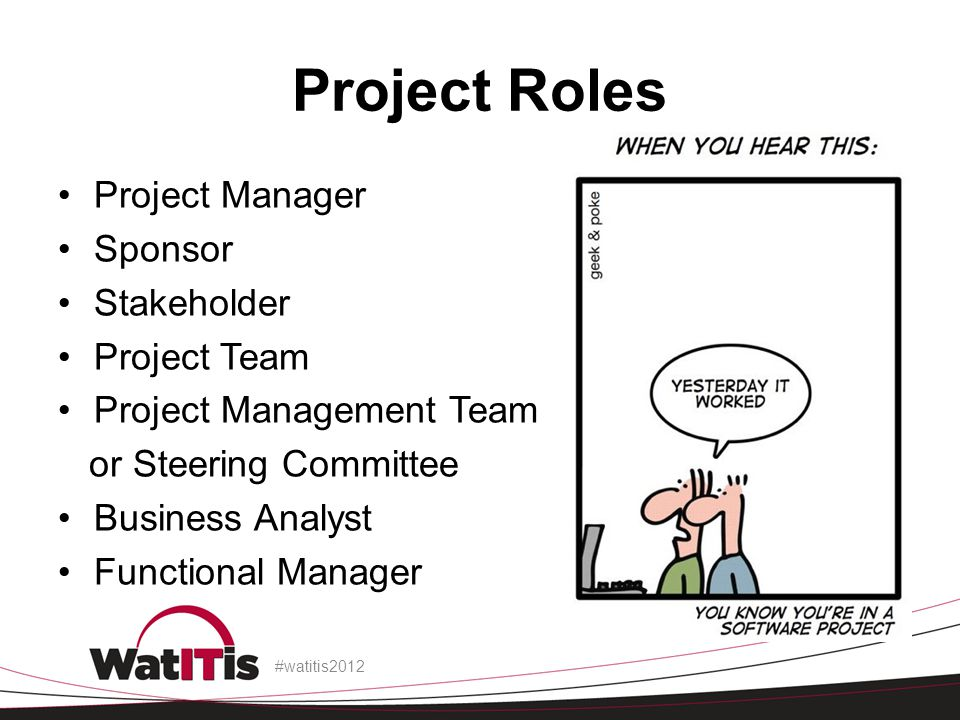 Project Roles Project Manager Sponsor Stakeholder Project Team Project Management Team or Steering Committee Business Analyst Functional Manager #watitis2012