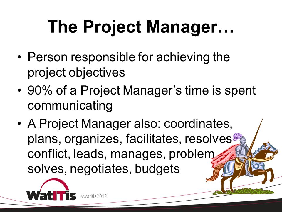 The Project Manager… Person responsible for achieving the project objectives 90% of a Project Manager's time is spent communicating A Project Manager also: coordinates, plans, organizes, facilitates, resolves conflict, leads, manages, problem solves, negotiates, budgets #watitis2012