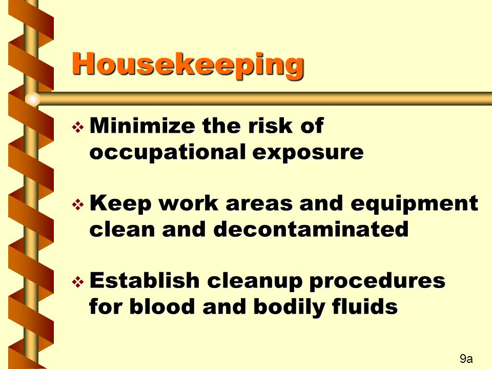 Housekeeping v Minimize the risk of occupational exposure v Keep work areas and equipment clean and decontaminated v Establish cleanup procedures for blood and bodily fluids 9a