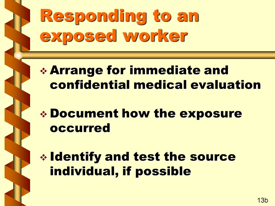 Responding to an exposed worker v Arrange for immediate and confidential medical evaluation v Document how the exposure occurred v Identify and test the source individual, if possible 13b