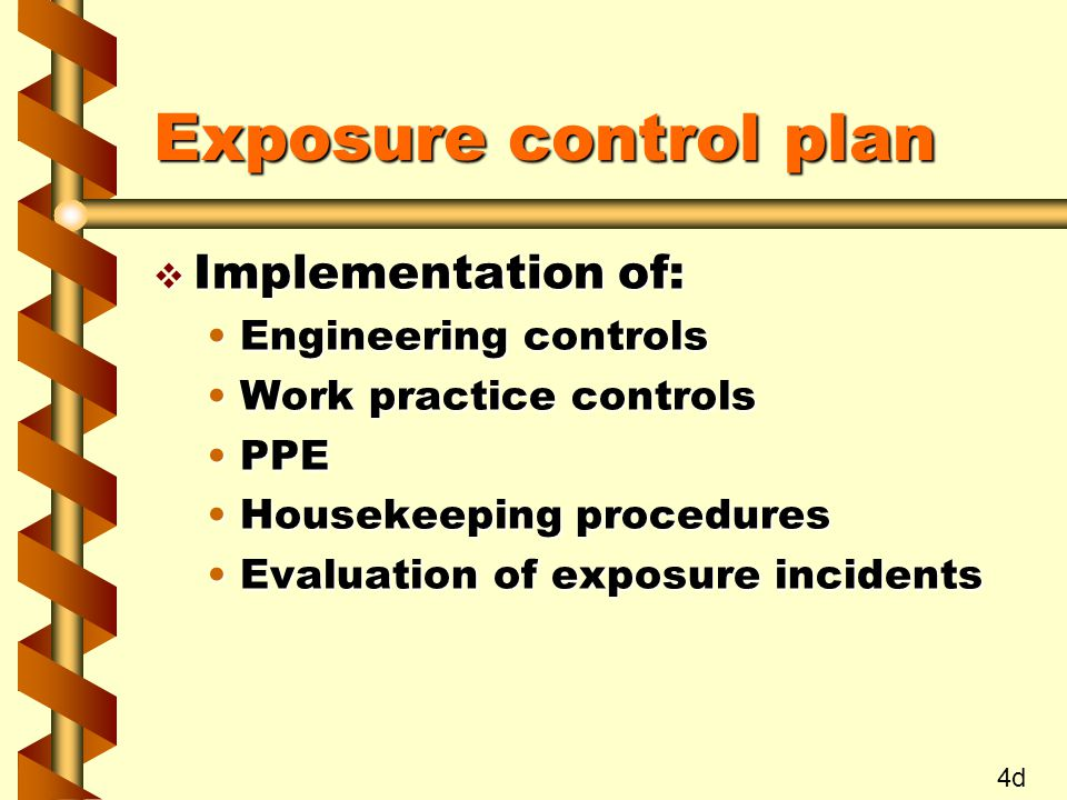 Exposure control plan v Implementation of: Engineering controlsEngineering controls Work practice controlsWork practice controls PPEPPE Housekeeping proceduresHousekeeping procedures Evaluation of exposure incidentsEvaluation of exposure incidents 4d