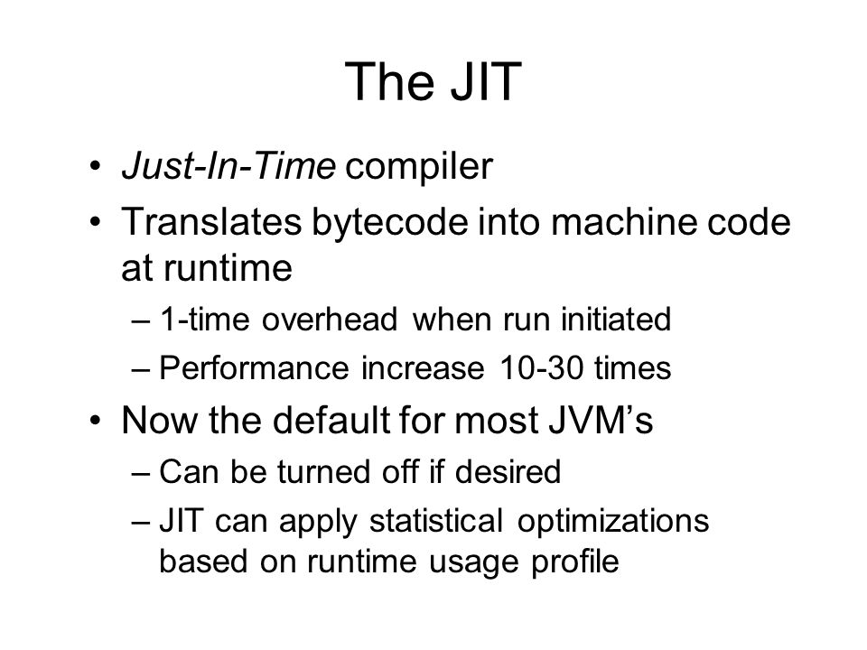 virtual machine execution model of Java source (text) compiler CPU bytecode interpreter bytecode interpreter dynamic loading JIT compiler JIT compiler compiled code compiled code JVML verifier bytecode (aka.