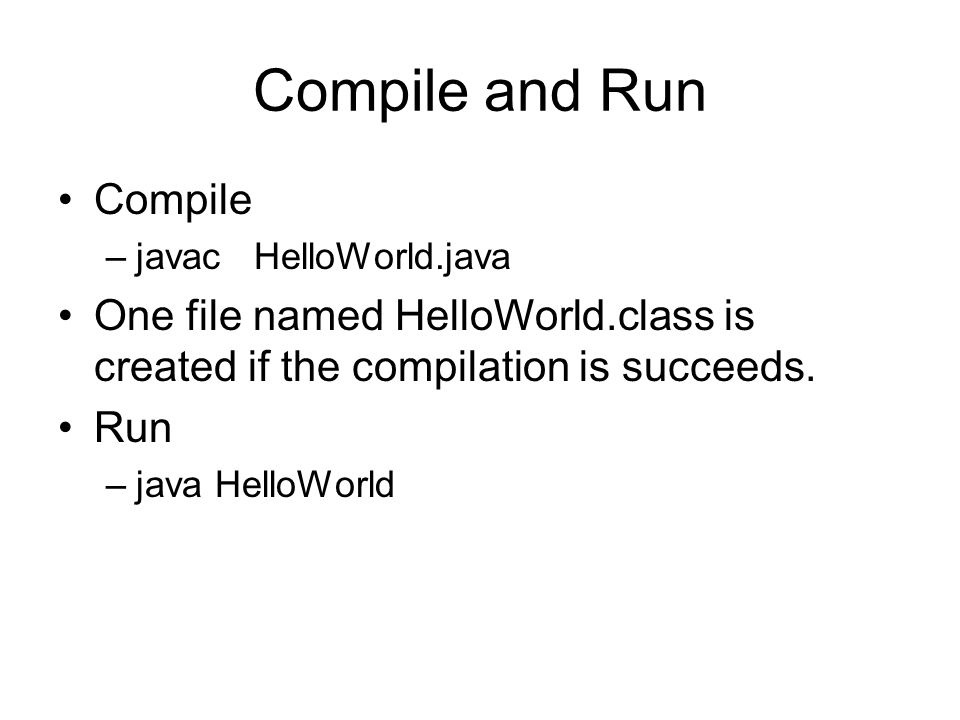 Create a Java Source File public class HelloWorld { public static void main(String[] args) { System.out.println( Hello World! ); } }