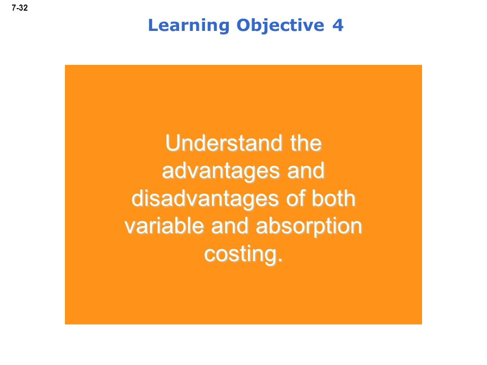 7-32 Learning Objective 4 Understand the advantages and disadvantages of both variable and absorption costing.