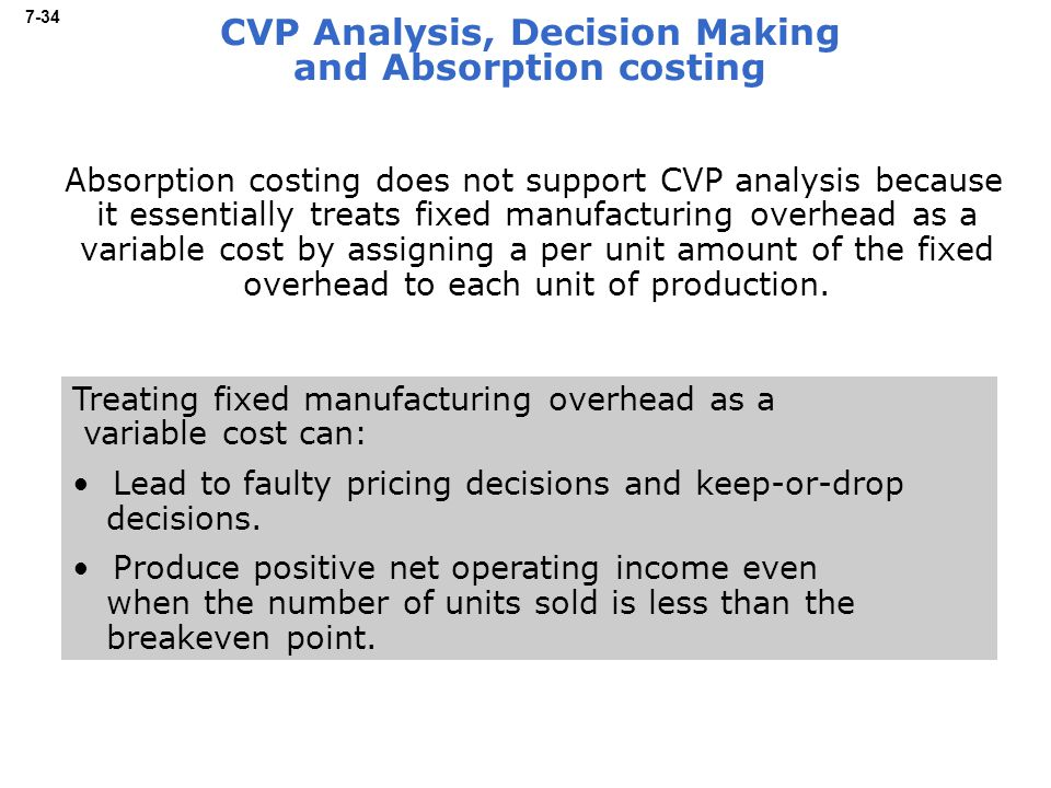 7-34 CVP Analysis, Decision Making and Absorption costing Absorption costing does not support CVP analysis because it essentially treats fixed manufacturing overhead as a variable cost by assigning a per unit amount of the fixed overhead to each unit of production.