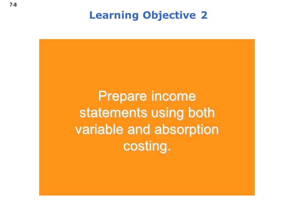 7-8 Learning Objective 2 Prepare income statements using both variable and absorption costing.