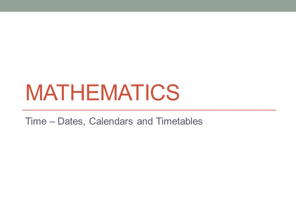 MATHEMATICS Time – Dates, Calendars and Timetables