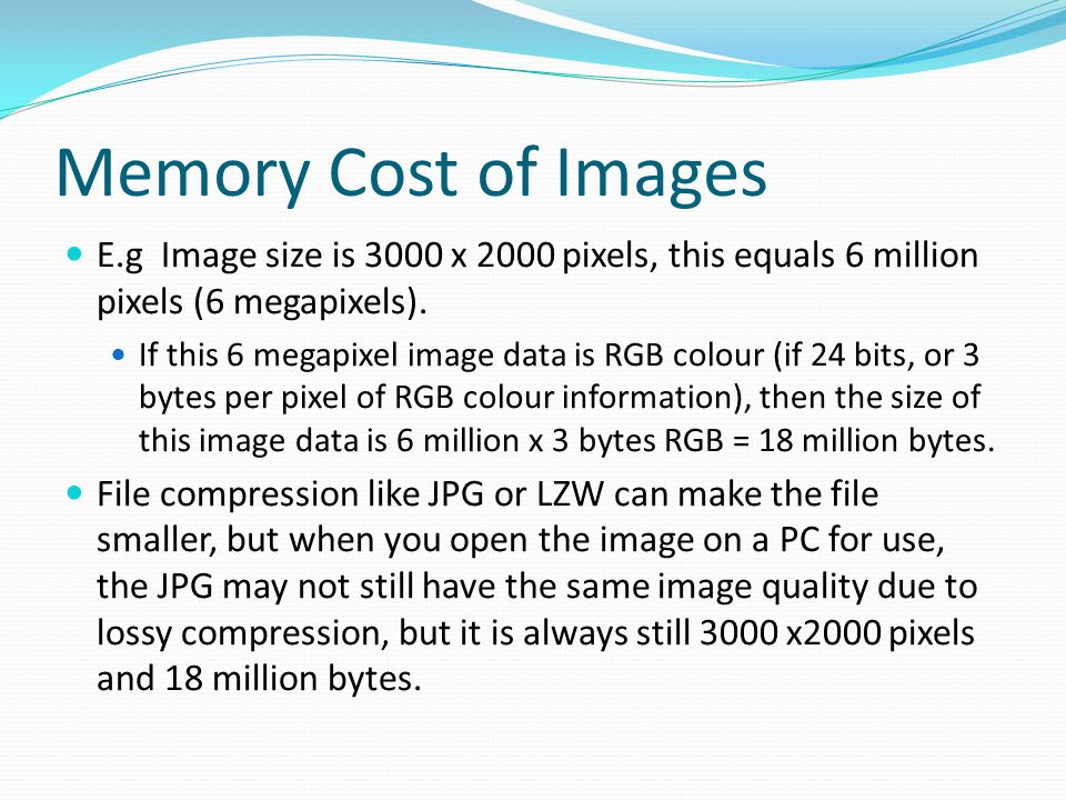 Memory Cost of Images E.g Image size is 3000 x 2000 pixels, this equals 6 million pixels (6 megapixels).