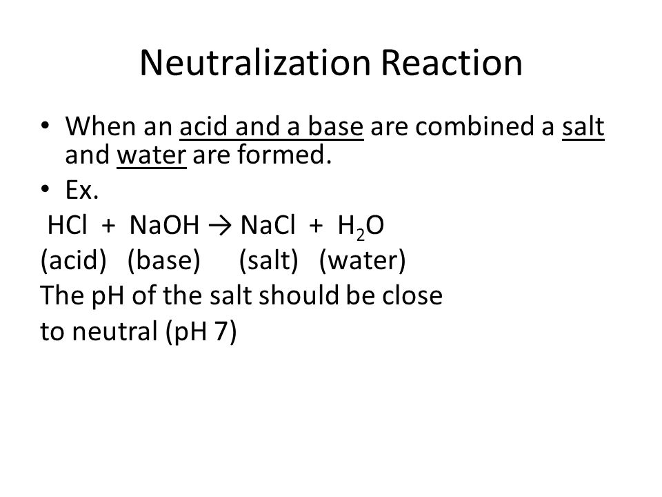 Neutralization Reaction When an acid and a base are combined a salt and water are formed.