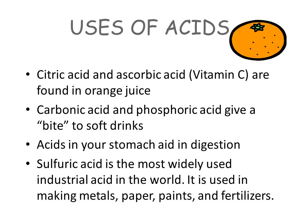 USES OF ACIDS Citric acid and ascorbic acid (Vitamin C) are found in orange juice Carbonic acid and phosphoric acid give a bite to soft drinks Acids in your stomach aid in digestion Sulfuric acid is the most widely used industrial acid in the world.