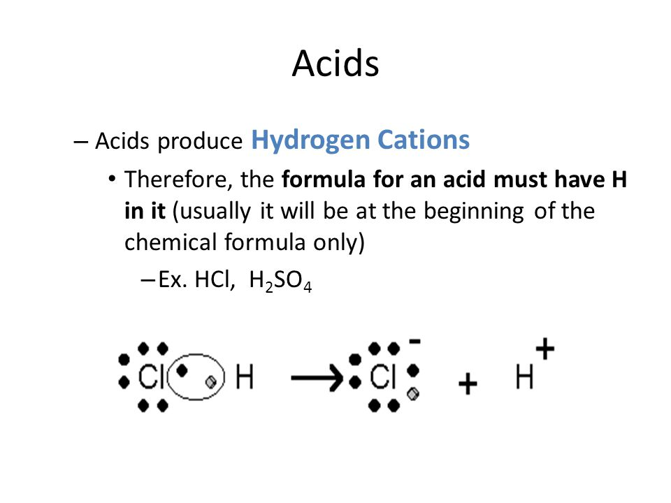 Acids – Acids produce Hydrogen Cations Therefore, the formula for an acid must have H in it (usually it will be at the beginning of the chemical formula only) – Ex.