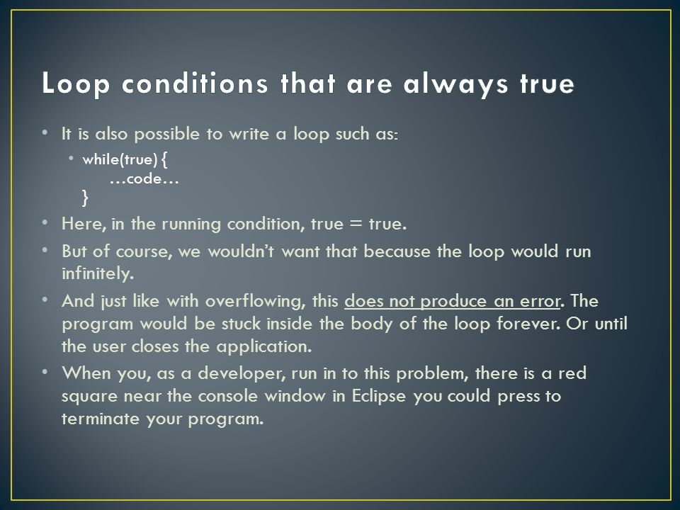 It is also possible to write a loop such as: while(true) { …code… } Here, in the running condition, true = true.