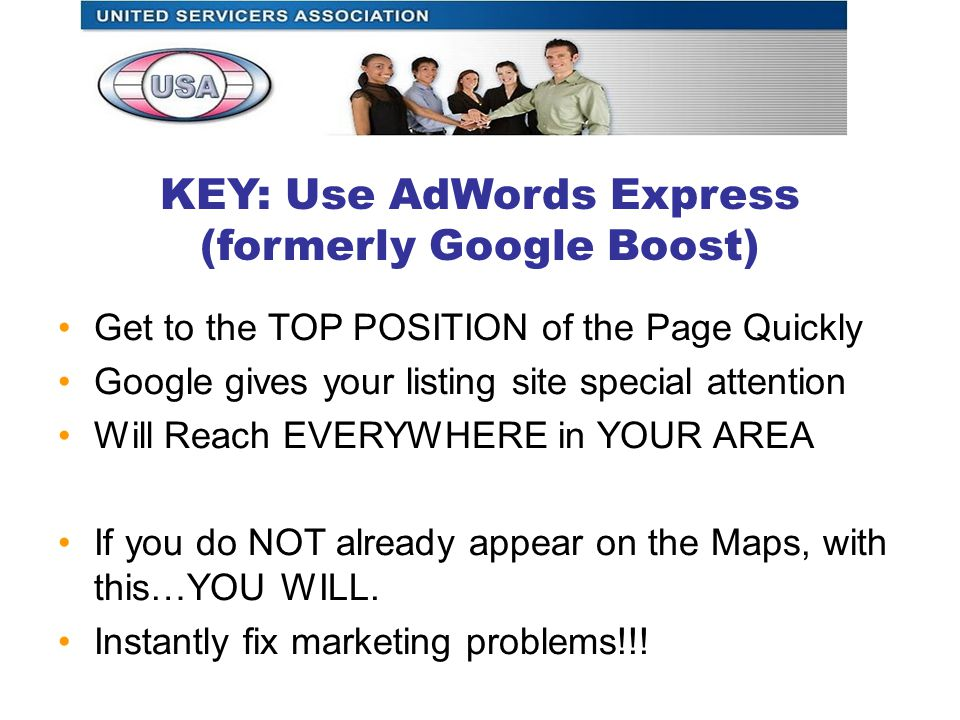 KEY: Use AdWords Express (formerly Google Boost) Get to the TOP POSITION of the Page Quickly Google gives your listing site special attention Will Reach EVERYWHERE in YOUR AREA If you do NOT already appear on the Maps, with this…YOU WILL.