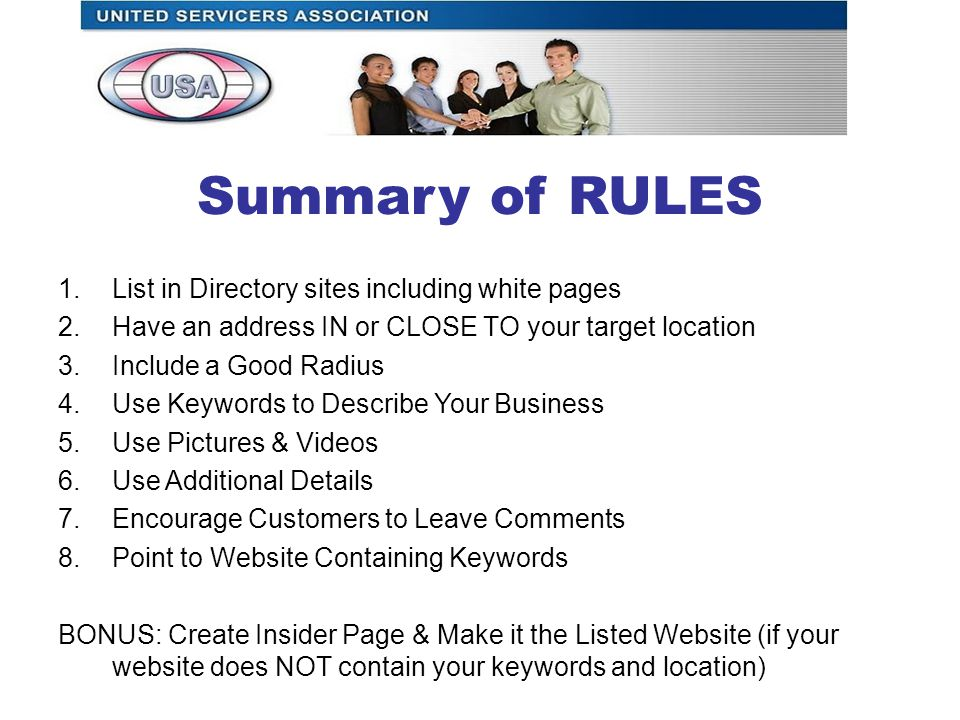 Summary of RULES 1.List in Directory sites including white pages 2.Have an address IN or CLOSE TO your target location 3.Include a Good Radius 4.Use Keywords to Describe Your Business 5.Use Pictures & Videos 6.Use Additional Details 7.Encourage Customers to Leave Comments 8.Point to Website Containing Keywords BONUS: Create Insider Page & Make it the Listed Website (if your website does NOT contain your keywords and location)