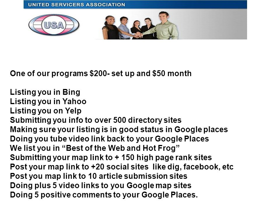 One of our programs $200- set up and $50 month Listing you in Bing Listing you in Yahoo Listing you on Yelp Submitting you info to over 500 directory sites Making sure your listing is in good status in Google places Doing you tube video link back to your Google Places We list you in Best of the Web and Hot Frog Submitting your map link to high page rank sites Post your map link to +20 social sites like dig, facebook, etc Post you map link to 10 article submission sites Doing plus 5 video links to you Google map sites Doing 5 positive comments to your Google Places.