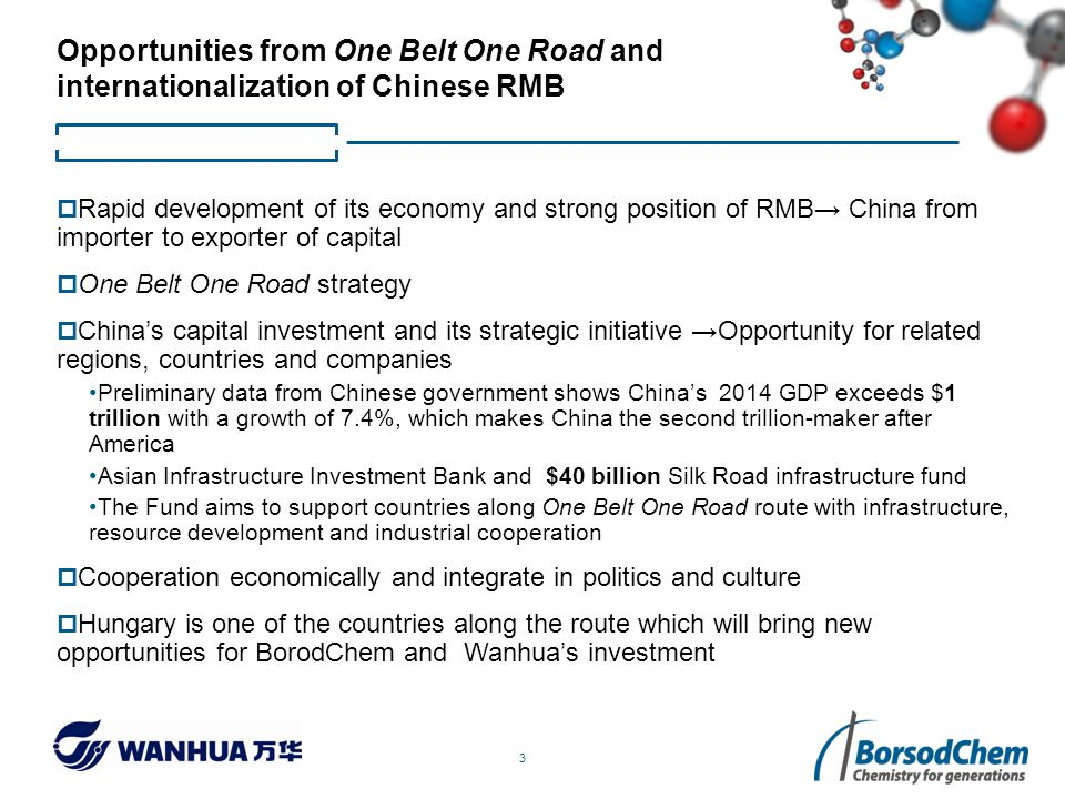 3 Opportunities from One Belt One Road and internationalization of Chinese RMB  Rapid development of its economy and strong position of RMB→ China from importer to exporter of capital  One Belt One Road strategy  China's capital investment and its strategic initiative →Opportunity for related regions, countries and companies Preliminary data from Chinese government shows China's 2014 GDP exceeds $1 trillion with a growth of 7.4%, which makes China the second trillion-maker after America Asian Infrastructure Investment Bank and $40 billion Silk Road infrastructure fund The Fund aims to support countries along One Belt One Road route with infrastructure, resource development and industrial cooperation  Cooperation economically and integrate in politics and culture  Hungary is one of the countries along the route which will bring new opportunities for BorodChem and Wanhua's investment