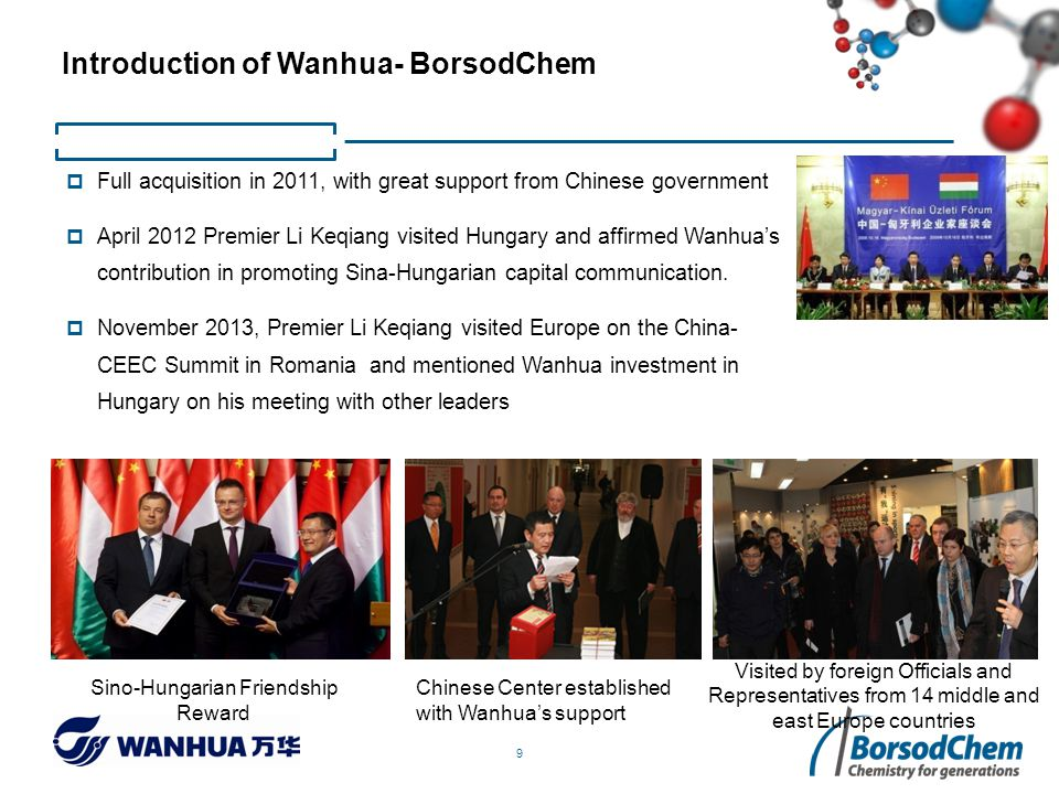 9  Full acquisition in 2011, with great support from Chinese government  April 2012 Premier Li Keqiang visited Hungary and affirmed Wanhua's contribution in promoting Sina-Hungarian capital communication.