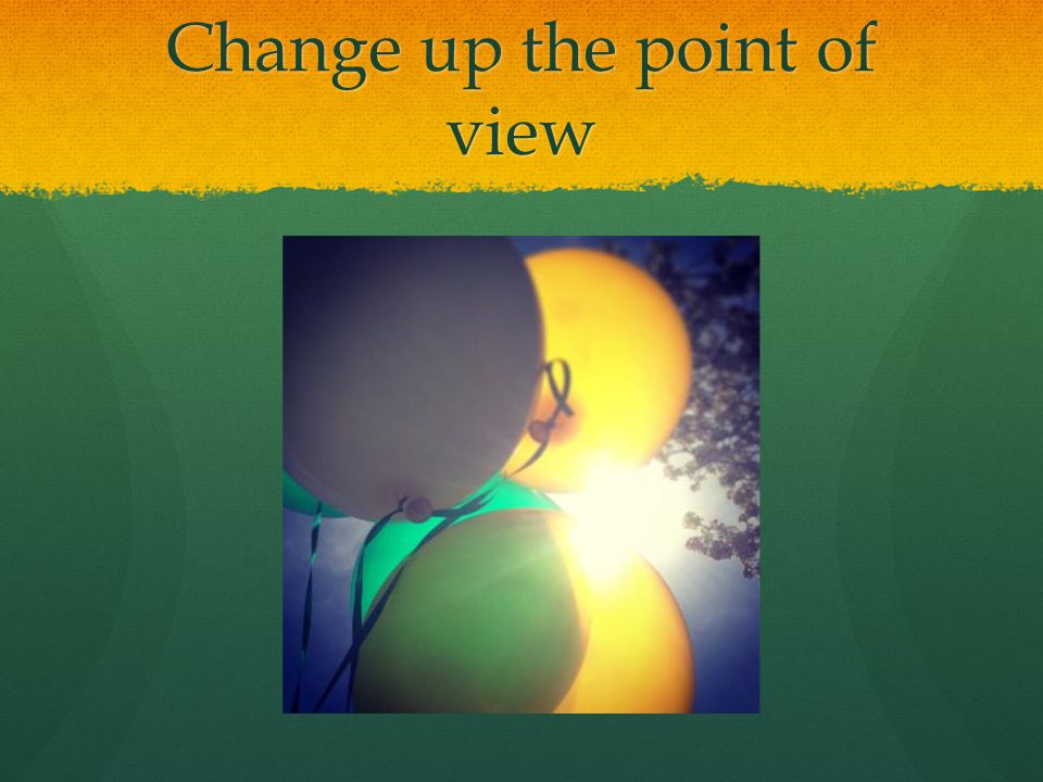 Change up the point of view