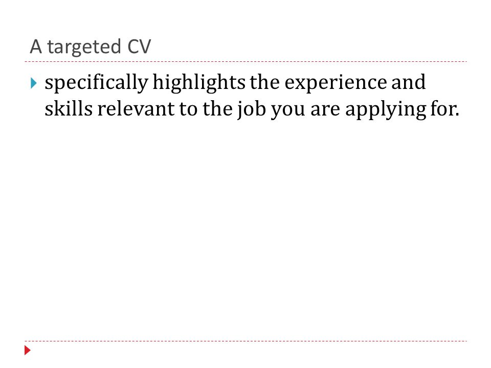 A targeted CV  specifically highlights the experience and skills relevant to the job you are applying for.