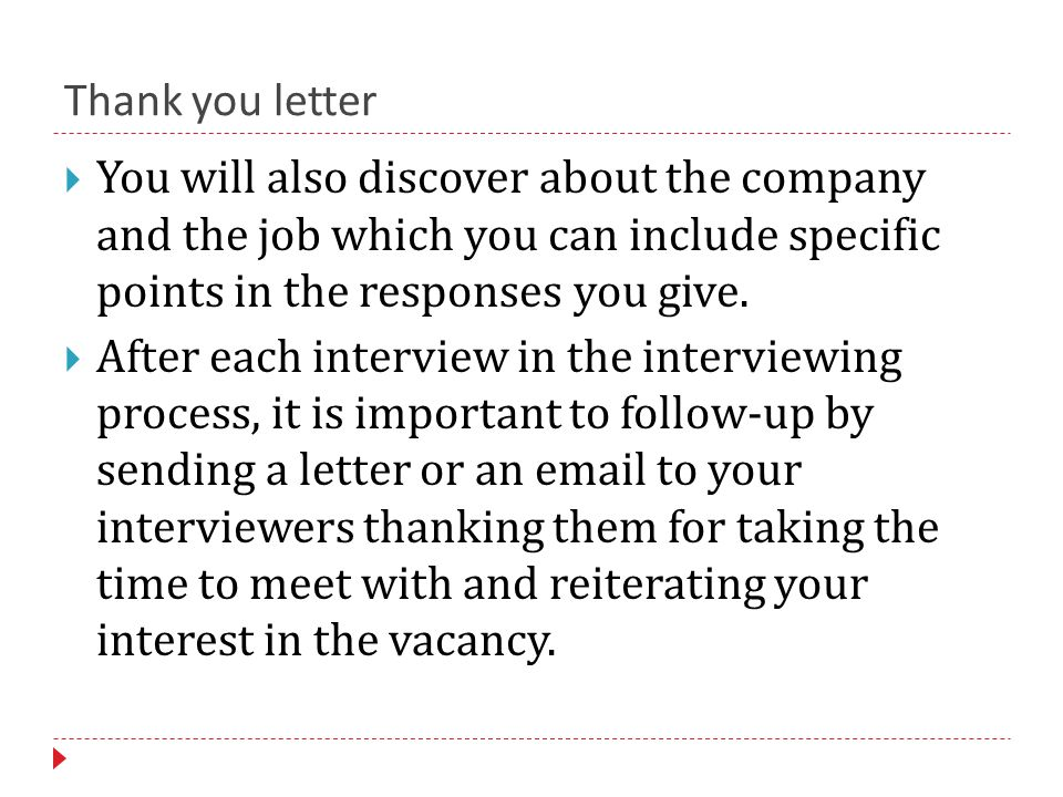 Thank you letter  You will also discover about the company and the job which you can include specific points in the responses you give.