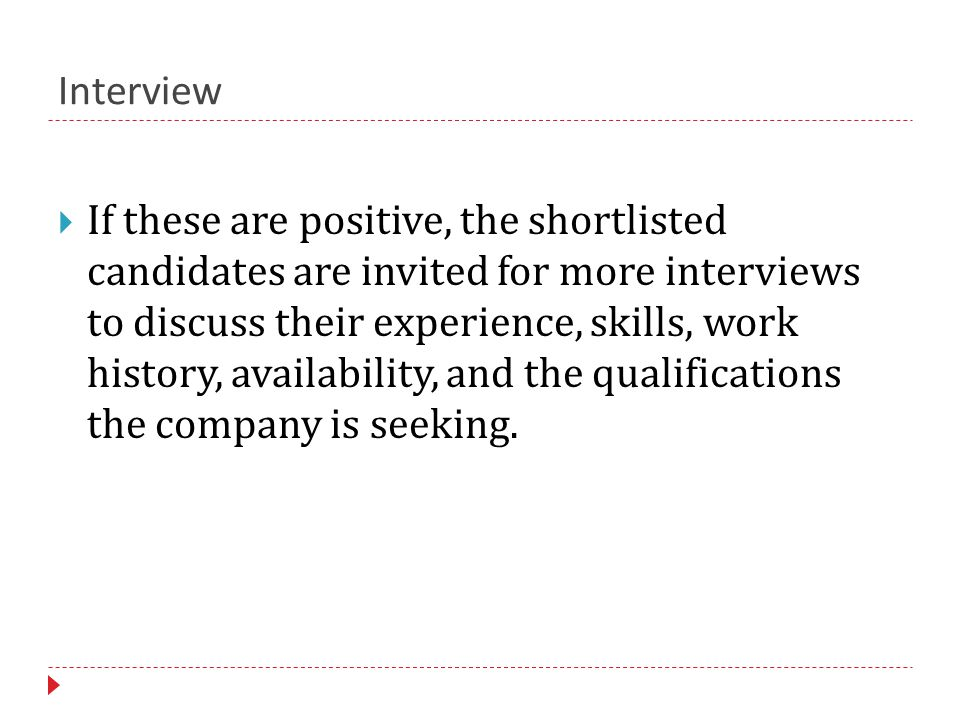 Interview  If these are positive, the shortlisted candidates are invited for more interviews to discuss their experience, skills, work history, availability, and the qualifications the company is seeking.