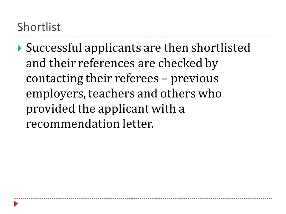 Shortlist  Successful applicants are then shortlisted and their references are checked by contacting their referees – previous employers, teachers and others who provided the applicant with a recommendation letter.