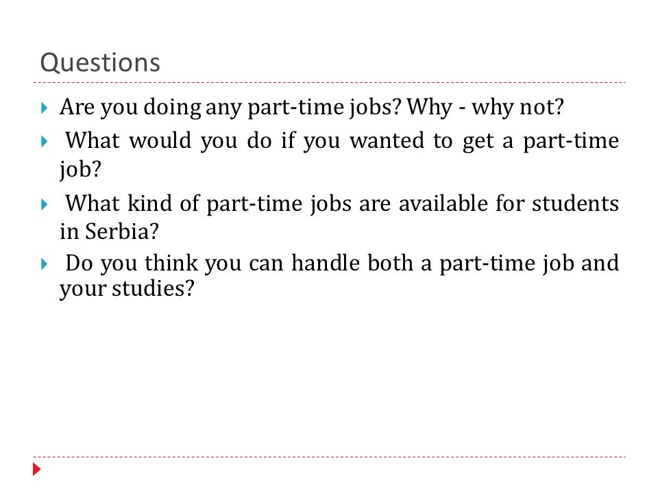 Questions  Are you doing any part-time jobs. Why - why not.