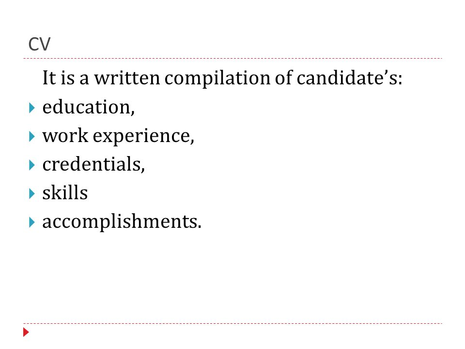 CV It is a written compilation of candidate's:  education,  work experience,  credentials,  skills  accomplishments.