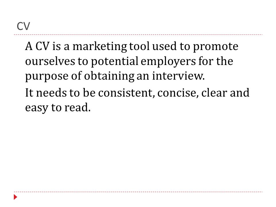 CV A CV is a marketing tool used to promote ourselves to potential employers for the purpose of obtaining an interview.