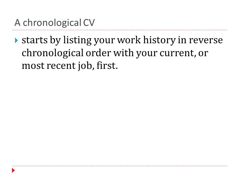 A chronological CV  starts by listing your work history in reverse chronological order with your current, or most recent job, first.
