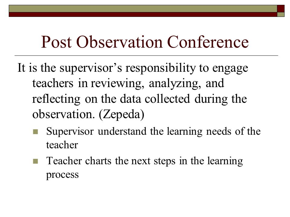 Post Observation Conference It is the supervisor's responsibility to engage teachers in reviewing, analyzing, and reflecting on the data collected during the observation.
