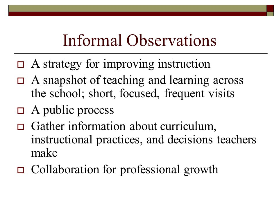Informal Observations  A strategy for improving instruction  A snapshot of teaching and learning across the school; short, focused, frequent visits  A public process  Gather information about curriculum, instructional practices, and decisions teachers make  Collaboration for professional growth