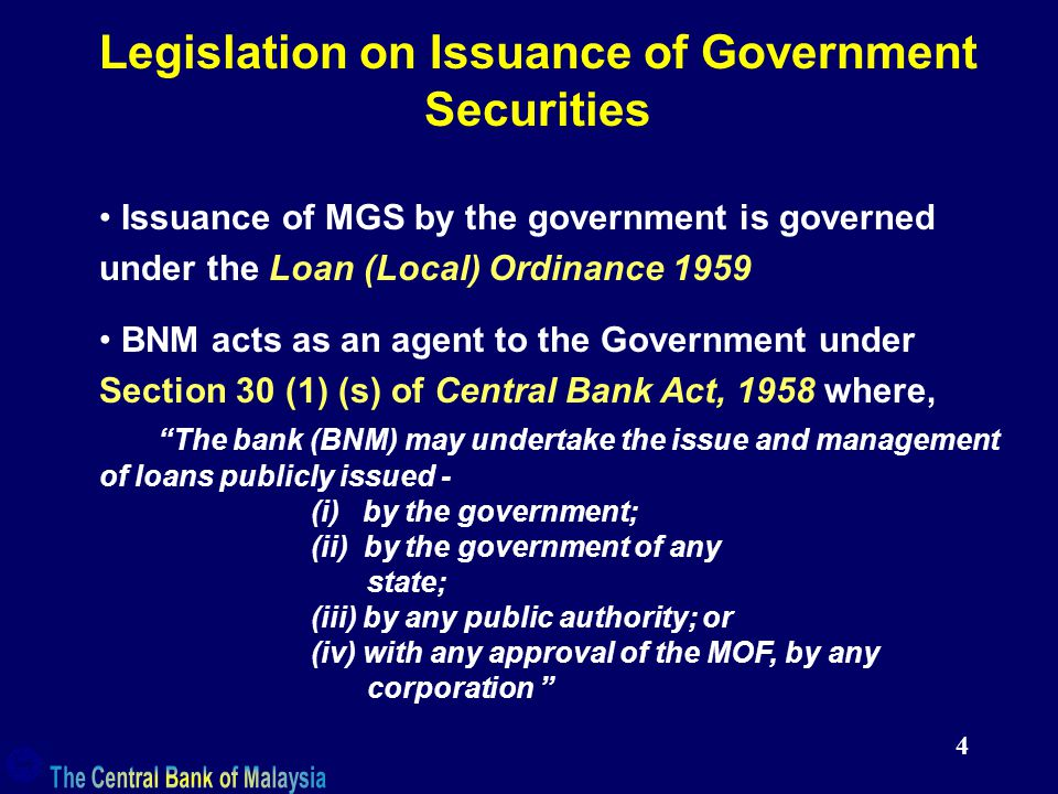 4 Legislation on Issuance of Government Securities Issuance of MGS by the government is governed under the Loan (Local) Ordinance 1959 BNM acts as an agent to the Government under Section 30 (1) (s) of Central Bank Act, 1958 where, The bank (BNM) may undertake the issue and management of loans publicly issued - (i) by the government; (ii) by the government of any state; (iii) by any public authority; or (iv) with any approval of the MOF, by any corporation