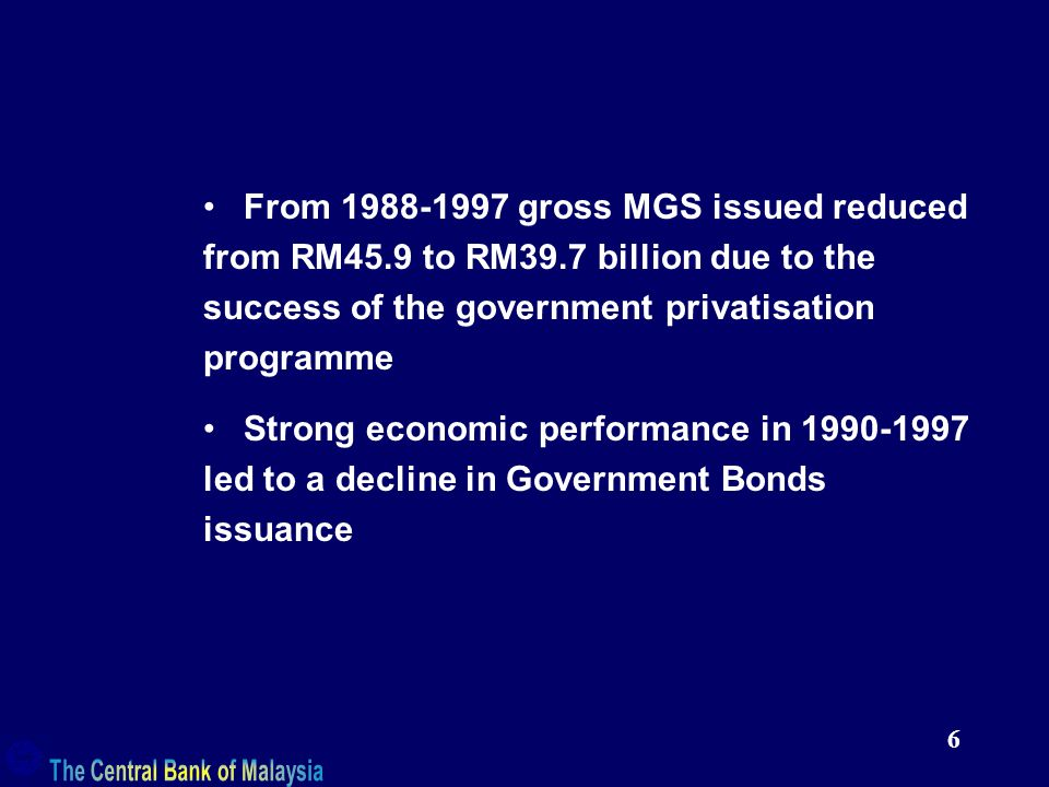 6 From gross MGS issued reduced from RM45.9 to RM39.7 billion due to the success of the government privatisation programme Strong economic performance in led to a decline in Government Bonds issuance
