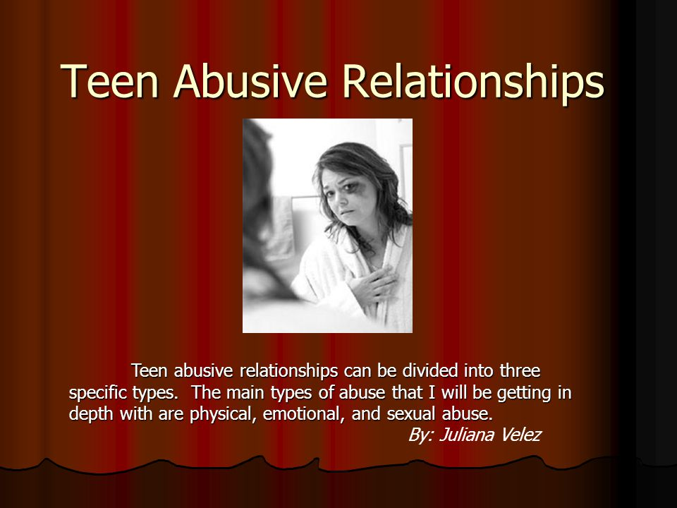 Teen Abusive Relationships Teen abusive relationships can be divided into three specific types.