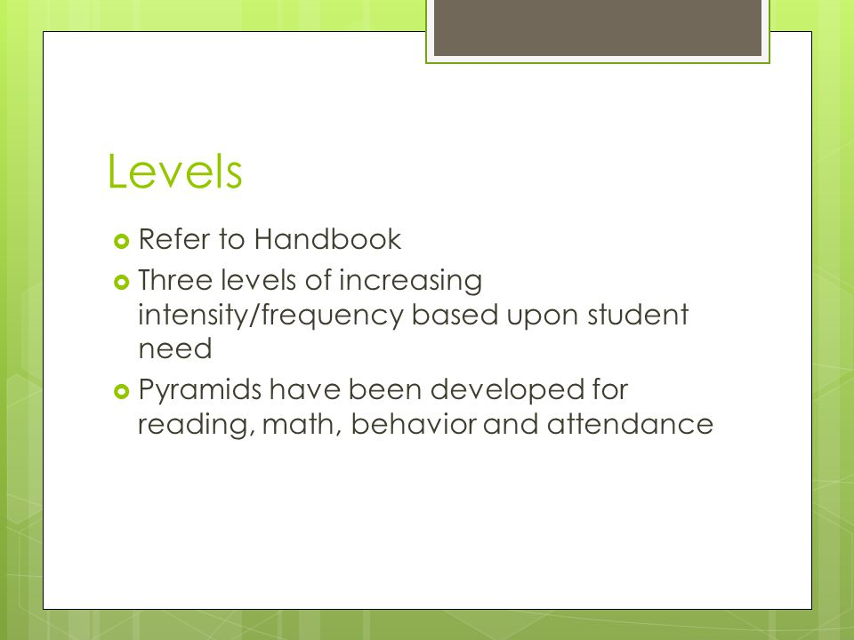 Levels  Refer to Handbook  Three levels of increasing intensity/frequency based upon student need  Pyramids have been developed for reading, math, behavior and attendance