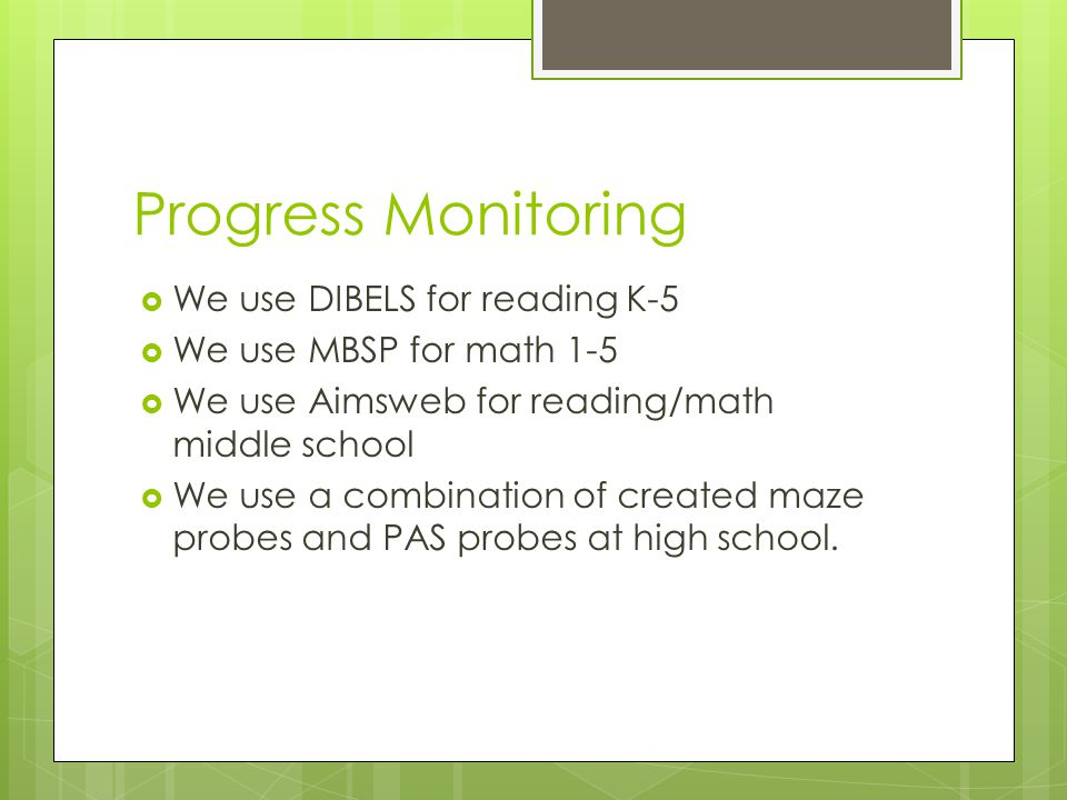 Progress Monitoring  We use DIBELS for reading K-5  We use MBSP for math 1-5  We use Aimsweb for reading/math middle school  We use a combination of created maze probes and PAS probes at high school.