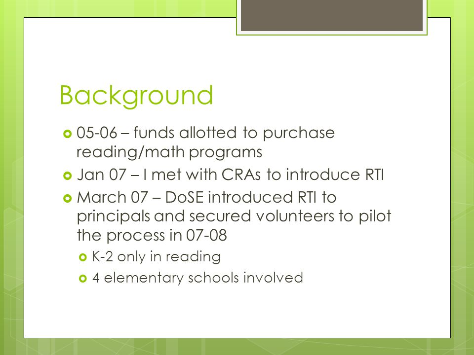Background  – funds allotted to purchase reading/math programs  Jan 07 – I met with CRAs to introduce RTI  March 07 – DoSE introduced RTI to principals and secured volunteers to pilot the process in  K-2 only in reading  4 elementary schools involved