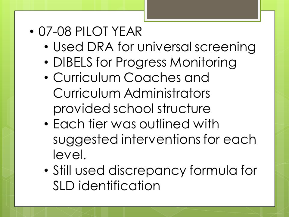 07-08 PILOT YEAR Used DRA for universal screening DIBELS for Progress Monitoring Curriculum Coaches and Curriculum Administrators provided school structure Each tier was outlined with suggested interventions for each level.