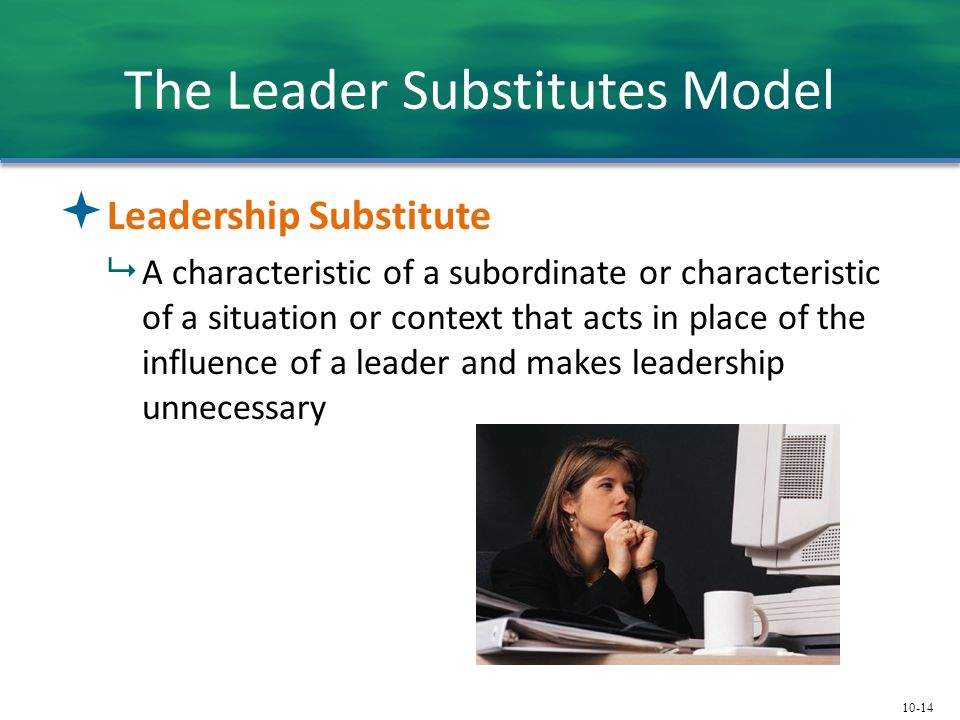 10-14 The Leader Substitutes Model  Leadership Substitute  A characteristic of a subordinate or characteristic of a situation or context that acts i