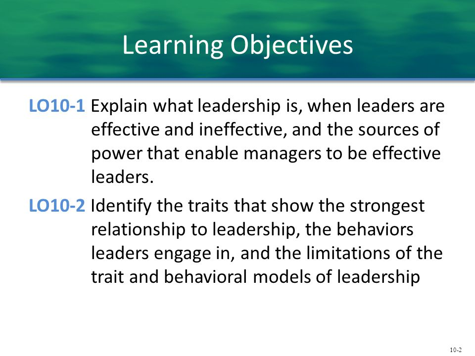 10-2 Learning Objectives LO10-1 Explain what leadership is, when leaders are effective and ineffective, and the sources of power that enable managers