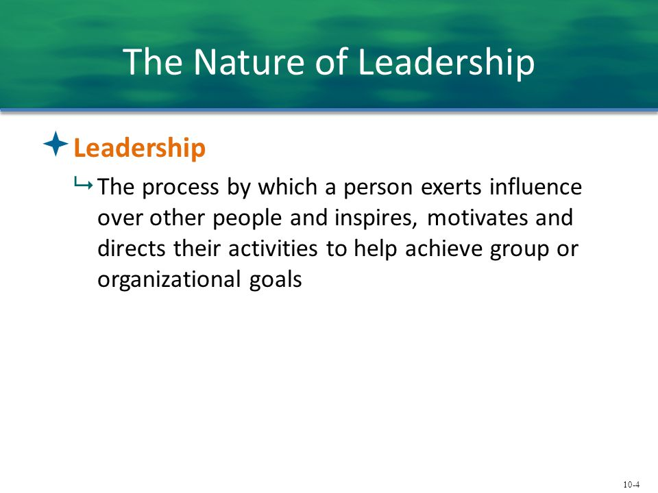 10-4 The Nature of Leadership  Leadership  The process by which a person exerts influence over other people and inspires, motivates and directs thei