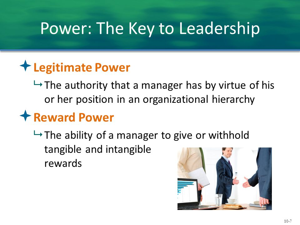 10-7 Power: The Key to Leadership  Legitimate Power  The authority that a manager has by virtue of his or her position in an organizational hierarch