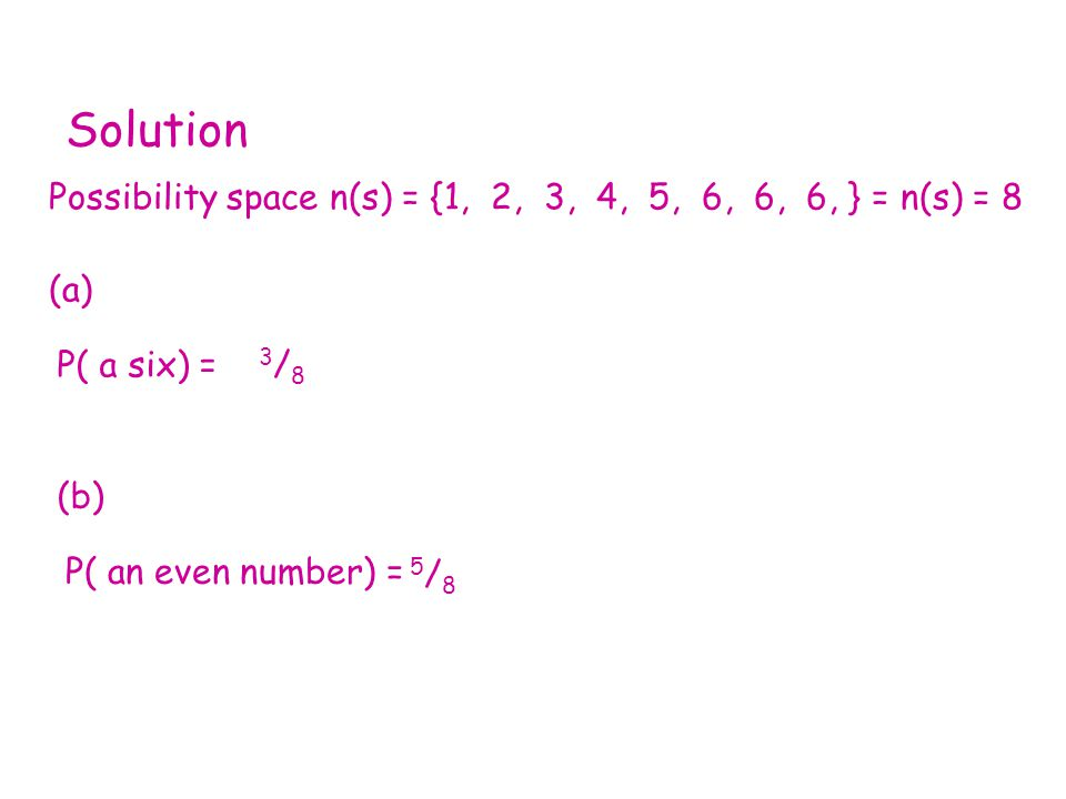 Solution Possibility space n(s) = {1, 2, 3, 4, 5, 6, 6, 6, } = n(s) = 8 (a) P( a six) = 3/83/8 (b) P( an even number) = 5/85/8