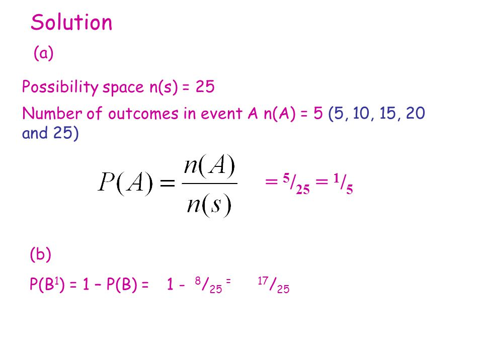 Solution Possibility space n(s) = 25 (a) Number of outcomes in event A n(A) = 5 (5, 10, 15, 20 and 25) = 5 / 25 = 1 / 5 (b) P(B 1 ) = 1 – P(B) =1 - 8 / 25 =17 / 25