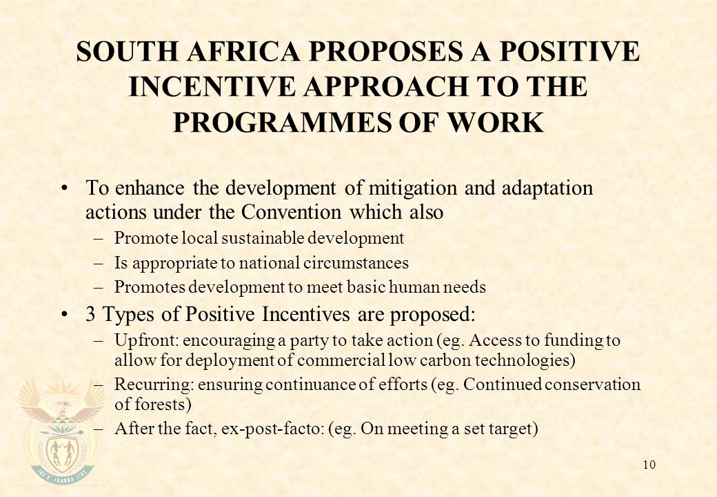10 SOUTH AFRICA PROPOSES A POSITIVE INCENTIVE APPROACH TO THE PROGRAMMES OF WORK To enhance the development of mitigation and adaptation actions under the Convention which also –Promote local sustainable development –Is appropriate to national circumstances –Promotes development to meet basic human needs 3 Types of Positive Incentives are proposed: –Upfront: encouraging a party to take action (eg.