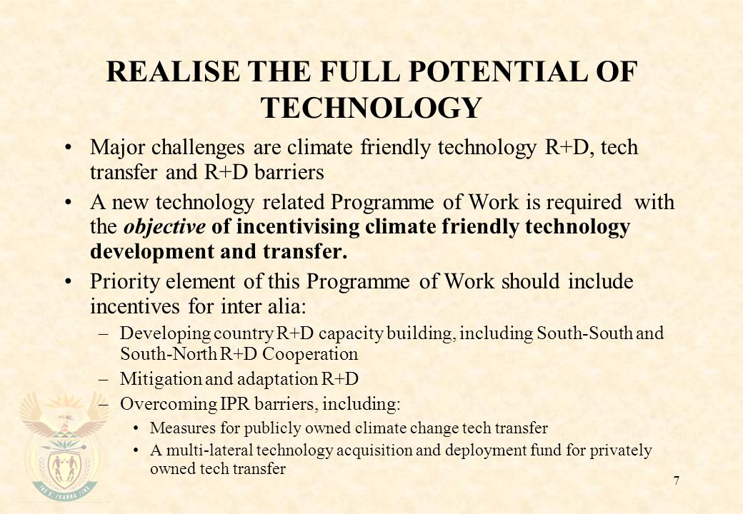 7 REALISE THE FULL POTENTIAL OF TECHNOLOGY Major challenges are climate friendly technology R+D, tech transfer and R+D barriers A new technology related Programme of Work is required with the objective of incentivising climate friendly technology development and transfer.