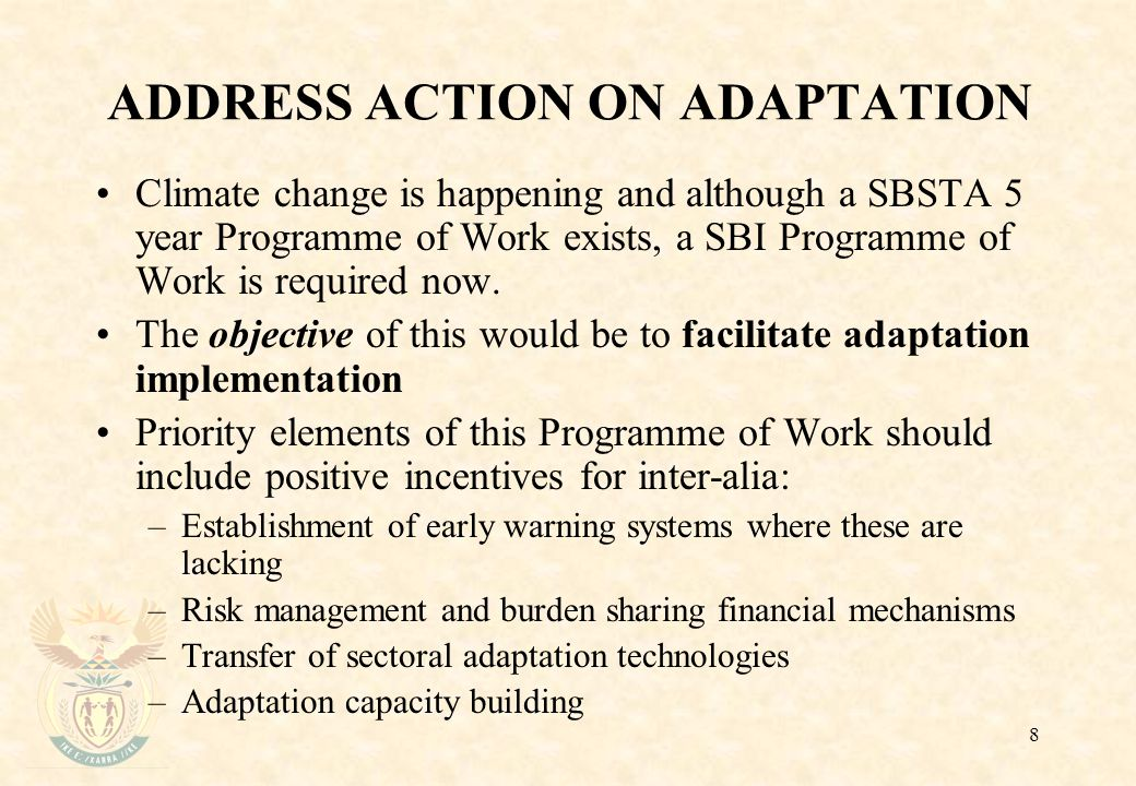8 ADDRESS ACTION ON ADAPTATION Climate change is happening and although a SBSTA 5 year Programme of Work exists, a SBI Programme of Work is required now.